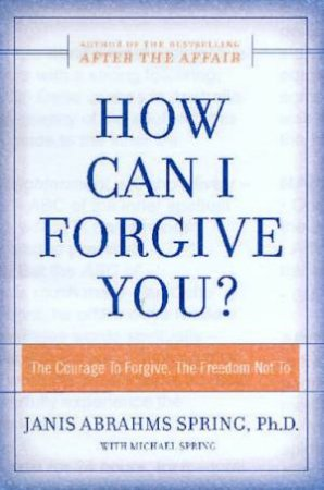 How Can I Forgive You?: The Courage To Forgive, The Freedom Not To by Janis Abrahms Spring & Michael Spring