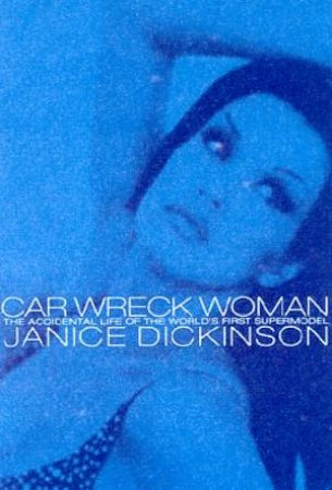 Car Wreck Woman: The Accidental Life Of The World's First Supermodel by Janice Dickinson