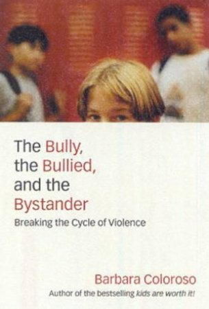 The Bully, The Bullied, And The Bystander: Breaking The Cycle Of Violence by Barbara Coloroso