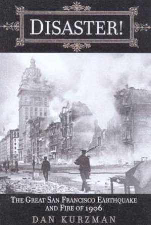 Disaster!: The Great San Francisco Earthquake And Fire Of 1906 by Dan Kurzman