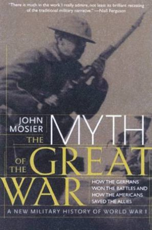 The Myth Of The Great War: A New Military History Of World War I by John Mosier