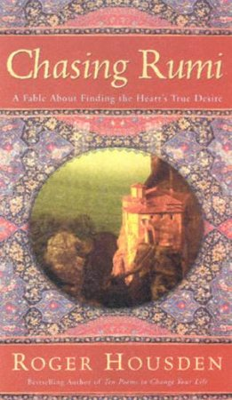 Chasing Rumi: A Fable About Finding The Heart's True Desire by Roger Housden
