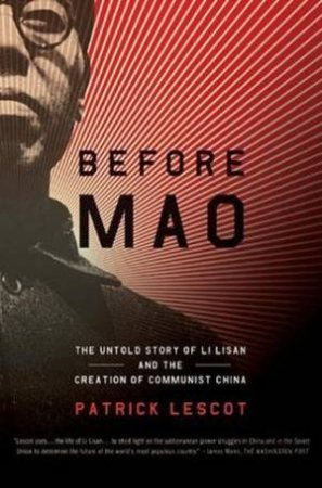 Before Mao: The Untold Story Of Li Lisan And The Creation Of Communist China by Patrick Lescot