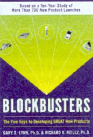 Blockbusters: The Five Keys To Developing Great New Products by Gary S Lynn & Richard R Reilly