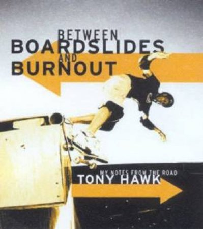 Tony Hawk: Between Boardslides And Burnout: My Notes From The Road by Tony Hawk