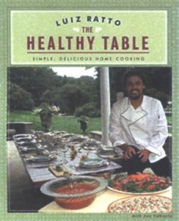 The Healthy Table: Simple, Delicious Home Cooking by Luiz Ratto & Ann Volkwein