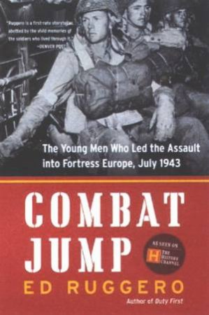 Combat Jump: The Young Men Who Led The Assault Into Fortress Europe, July 1943 by Ed Ruggero