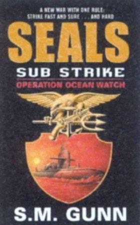SEALs Sub Strike: Operation Ocean Watch by S M Gunn