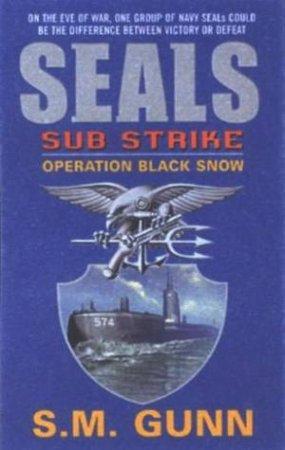 SEALs Sub Strike: Operation Black Snow by S M Gunn