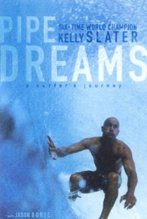 Kelly Slater: Pipe Dreams: A Surfer's Journey by Kelly Slater & Jason Borte