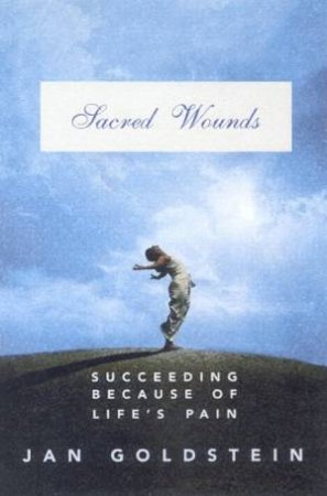 Sacred Wounds: Succeeding Because Of Life's Pain by Jan Goldstein