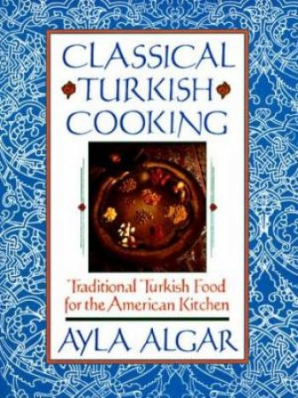 Classical Turkish Cooking by Ayla Algar