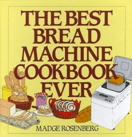 The Best Bread Machine Book Ever by Madge Rosenberg