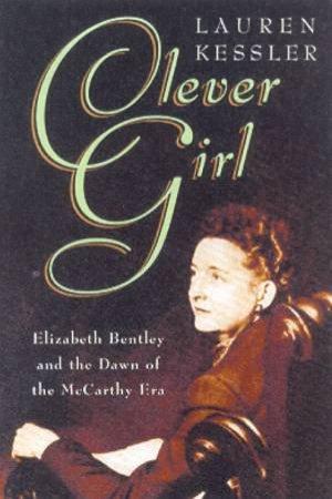 Clever Girl: Elizabeth Bentley And The Dawn Of The McCarthy Era by Lauren Kessler