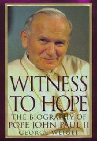 Witness To Hope: The Biography Of Pope John Paul II by George Weigel