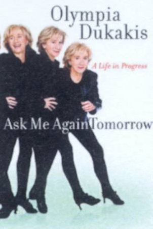 Olympia Dukakis: Ask Me Again Tomorrow: A Life In Progress by Olympia Dukakis