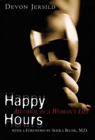 Happy Hours: Alcohol In A Woman's Life by Devon Jersild