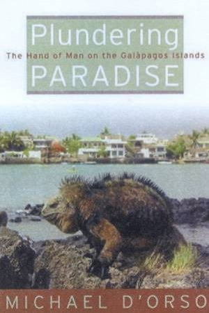 Plundering Paradise: The Hand Of Man On The Galapagos Islands by Michael D'Orso