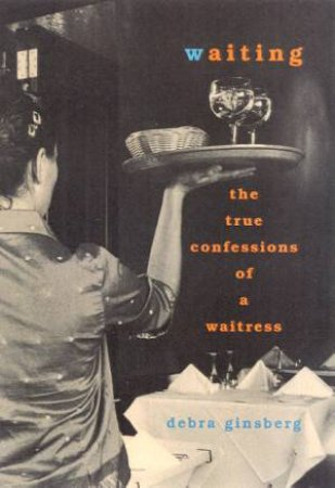 Waiting: The True Confessions Of A Waitress by Debra Ginsberg
