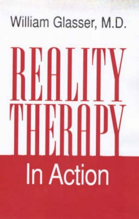 Reality Therapy In Action by Dr William Glasser