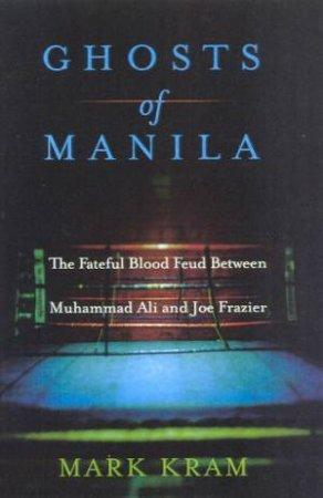Ghosts Of Manila: Muhammad Ali Vs Joe Frazier by Mark Kram