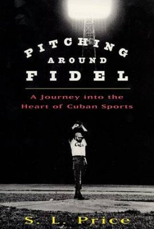 Pitching Around Fidel by S L Price