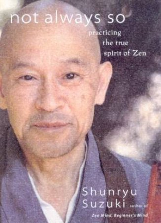 Not Always So: Practicing The True Spirit Of Zen by Shunryu Suzuki
