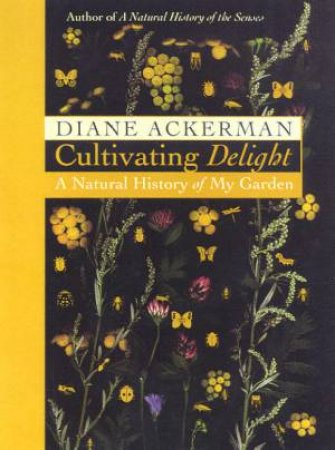 Cultivating Delight: A Natural History Of My Garden by Diane Ackerman