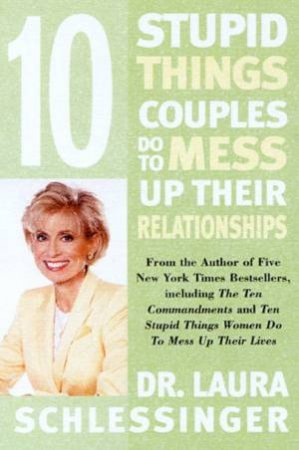 10 Stupid Things Couples Do To Mess Up Their Relationships by Dr Laura Schlessinger