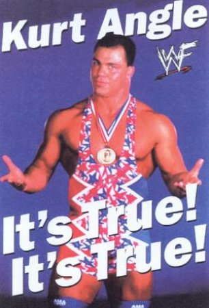 Kurt Angle: It's True! It's True! by Kurt Angle