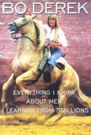 Everything I Know About Men I Learned From Stallions by Bo Derek