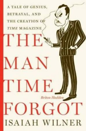 The Man Time Forgot: A Tale of Genius, Betrayal, and the Creation of Time Magazine by Isaiah Wilner