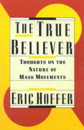 The True Believer: Thoughts On The Nature Of Mass Movements by Eric Hoffer