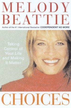 Choices: Taking Control Of Your Life And Making It Matter by Melody Beattie