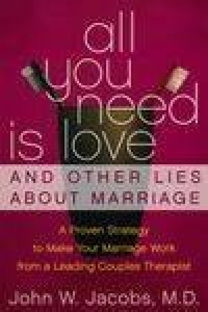 All You Need Is Love And Other Lies About Marriage: How To Save Your Marriage Before It's Too Late by John W Jacobs