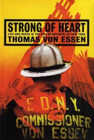 Strong Of Heart: Life And Death In New York City's Fire Department by Thomas Von Essen