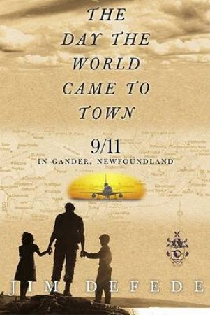 The Day The World Came To Town: September 11 In Gander, Newfoundland by Jim DeFede