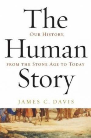 The Human Story: Our History From The Stone Age To Today by James C Davis