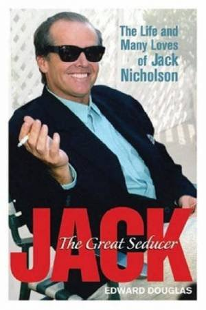 Jack: The Great Seducer: The Life And Many Loves Of Jack Nicholson by Edward Douglas