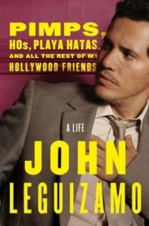 Pimps, Hos, Playa Hatas, and All the Rest of My Hollywood Friends: A Life by John Leguizamo