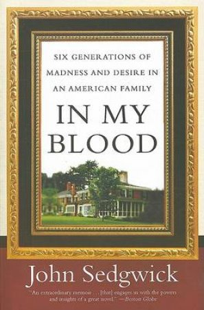 In My Blood: Six Generations of Madness and Desire in an American Family by John Sedgwick