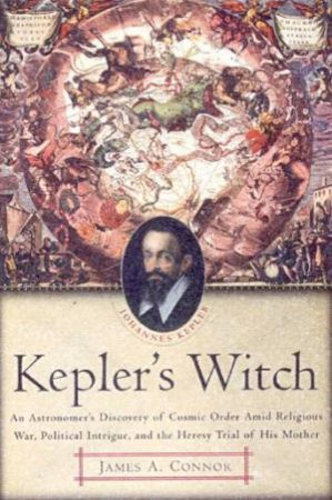 Kepler's Witch: An Astronomer's Discovery Of Cosmic Order by James A Connor