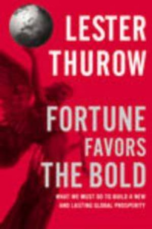 Fortune Favors The Bold by Lester Thurow