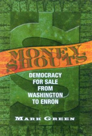 Money Shouts: Democracy For Sale From Washington To Enron by Mark Green