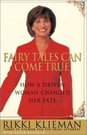 Fairy Tales Can Come True: How A Driven Woman Changed Her Fate by Rikki Klieman