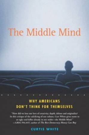 Middle Mind: Why Americans Don't Think For Themselves by Curtis White