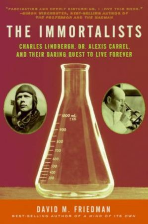 The Immortalists: Charles Lindbergh, Dr. Alexis Carrel, And Their Daring by David M Friedman