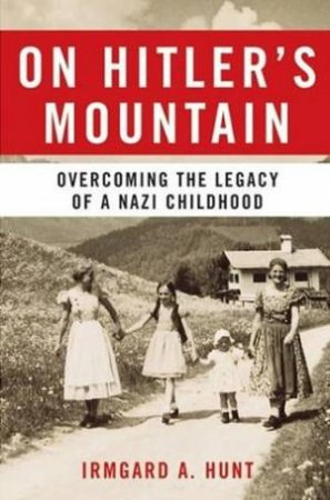 On Hitler's Mountain: Overcoming The Legacy Of A Nazi Childhood by Irmgard A Hunt