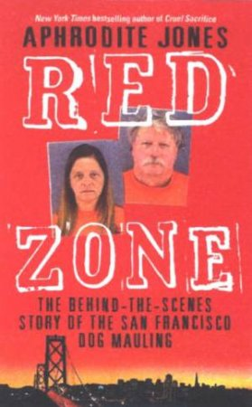 Red Zone: The Behind-The-Scenes Story Of The San Francisco Dog Mauling by Aphrodite Jones