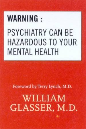 Warning: Psychiatry Can Be Hazardous To Your Mental Health by Dr William Glasser